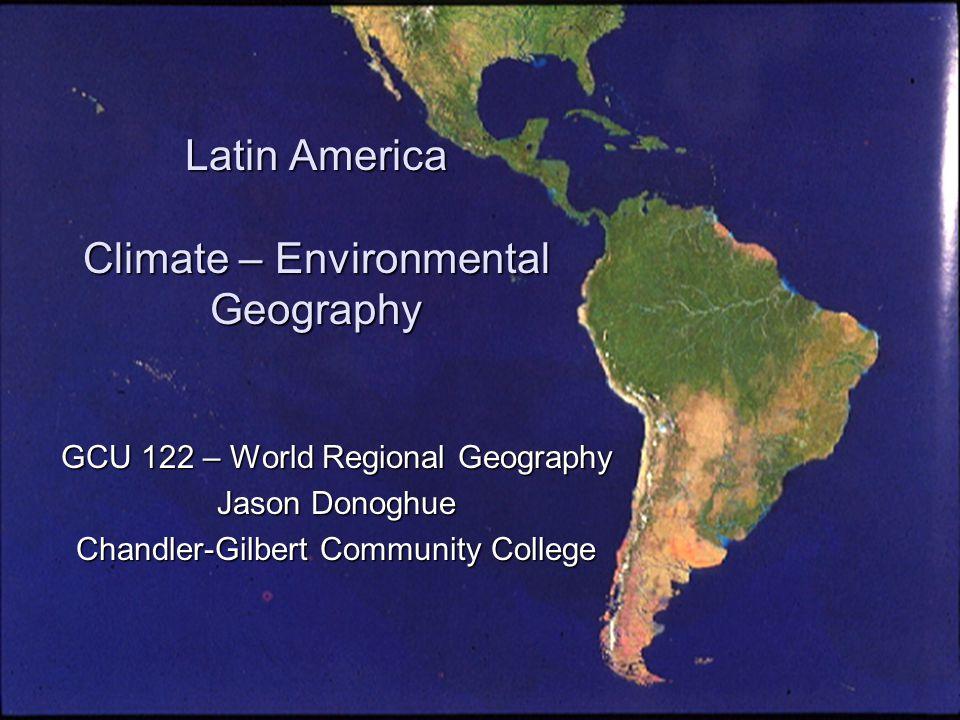 Latin America Climate – Environmental Geography GCU 122 – World Regional Geography Jason Donoghue Chandler-Gilbert Community College