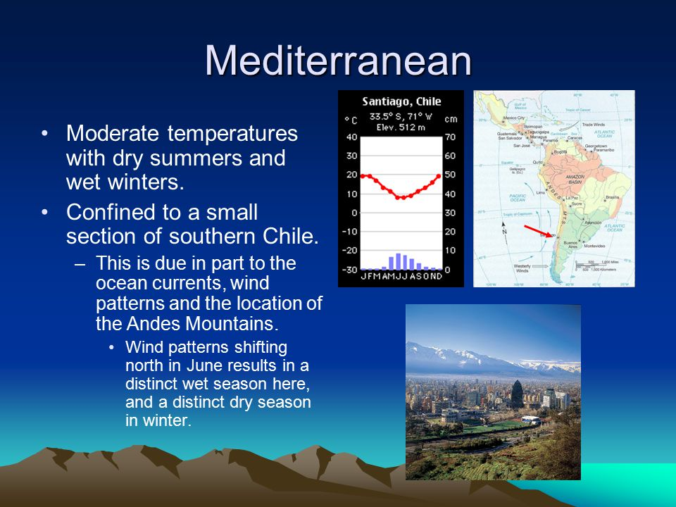 Mediterranean Moderate temperatures with dry summers and wet winters. Confined to a small section of southern Chile. –This is due in part to the ocean