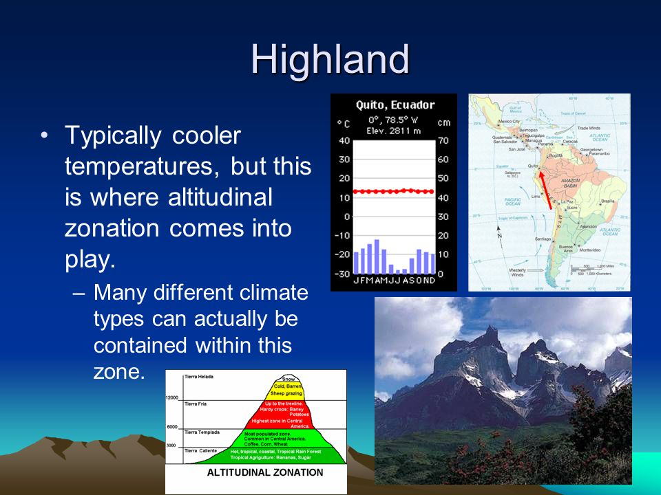 Highland Typically cooler temperatures, but this is where altitudinal zonation comes into play. –Many different climate types can actually be containe