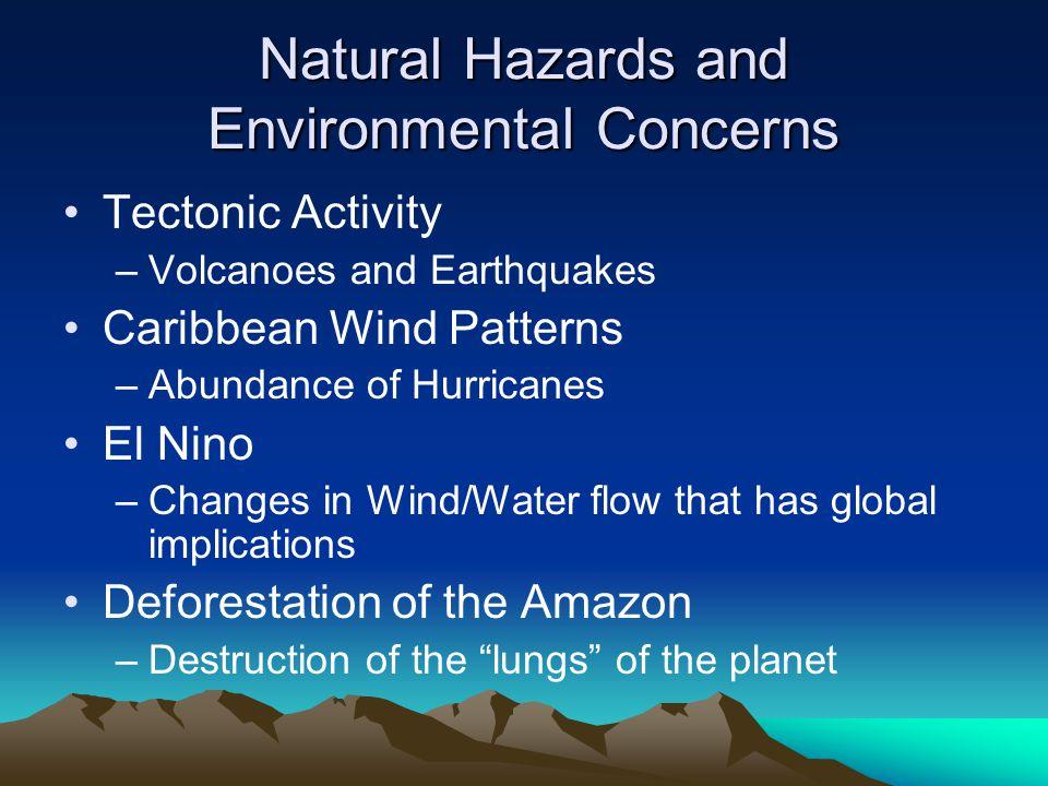 Natural Hazards and Environmental Concerns Tectonic Activity –Volcanoes and Earthquakes Caribbean Wind Patterns –Abundance of Hurricanes El Nino –Chan