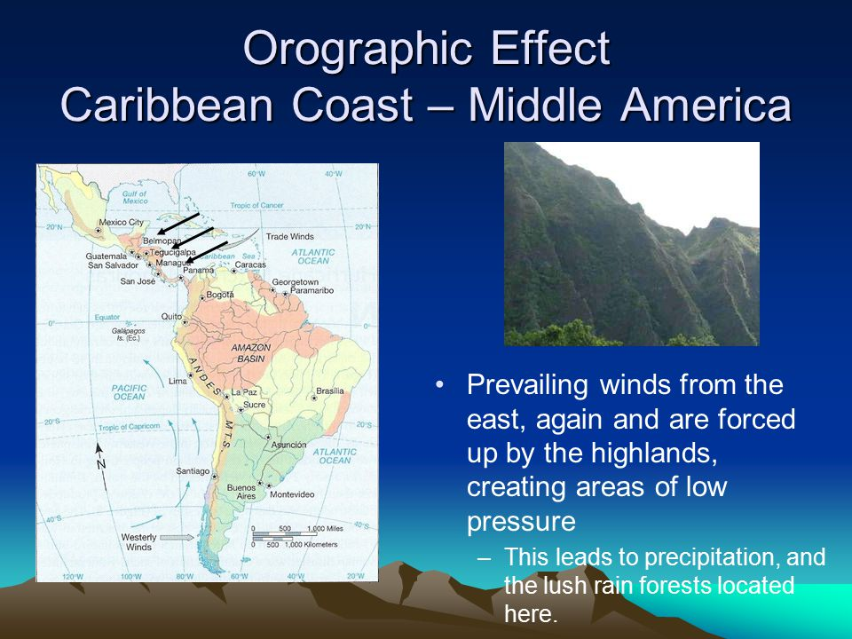Orographic Effect Caribbean Coast – Middle America Prevailing winds from the east, again and are forced up by the highlands, creating areas of low pre