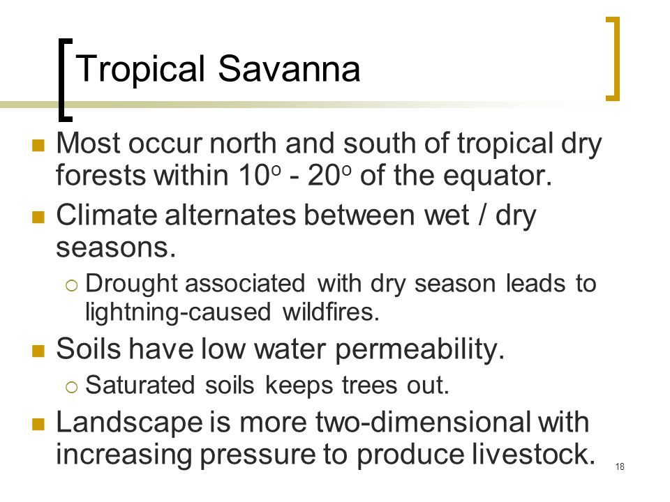 18 Tropical Savanna Most occur north and south of tropical dry forests within 10 o - 20 o of the equator.