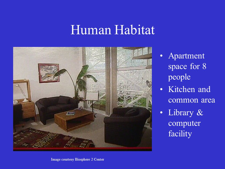 Human Habitat Apartment space for 8 people Kitchen and common area Library & computer facility Image courtesy Biosphere 2 Center