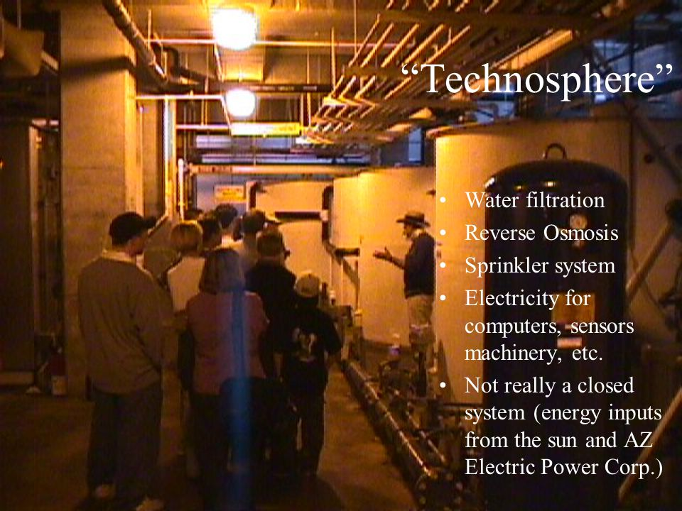 """""""Technosphere"""" Water filtration Reverse Osmosis Sprinkler system Electricity for computers, sensors machinery, etc. Not really a closed system (energy"""