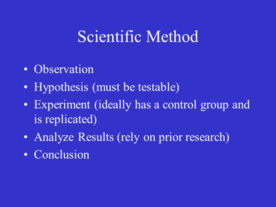 Scientific Method Observation Hypothesis (must be testable) Experiment (ideally has a control group and is replicated) Analyze Results (rely on prior