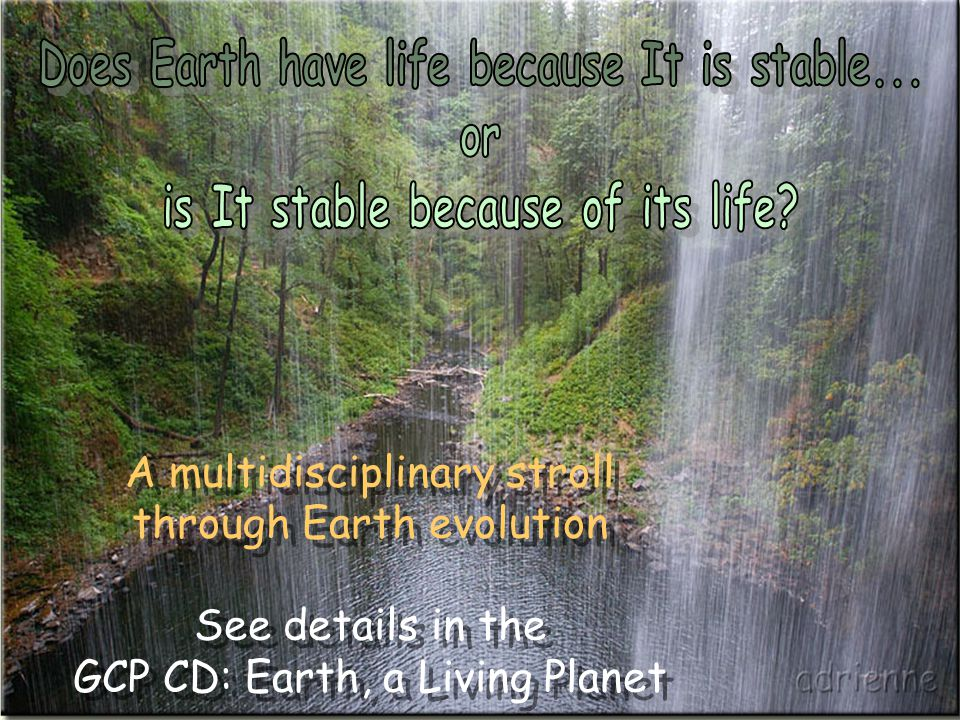 A multidisciplinary stroll through Earth evolution See details in the GCP CD: Earth, a Living Planet A multidisciplinary stroll through Earth evolution See details in the GCP CD: Earth, a Living Planet