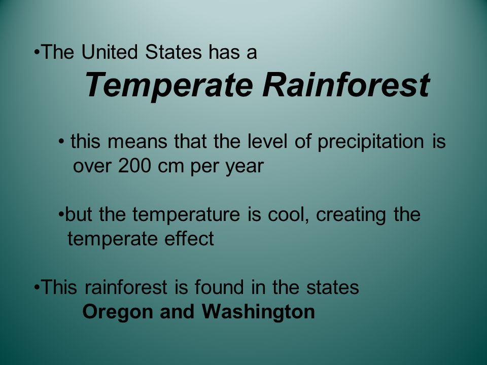 The United States has a Temperate Rainforest this means that the level of precipitation is over 200 cm per year but the temperature is cool, creating