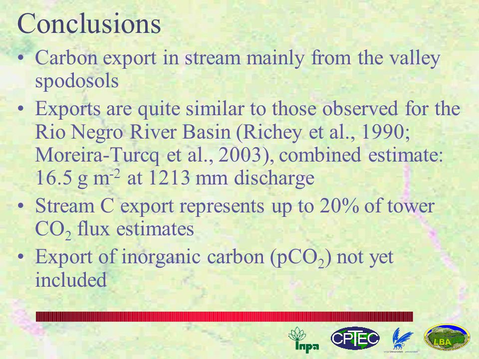 Conclusions Carbon export in stream mainly from the valley spodosols Exports are quite similar to those observed for the Rio Negro River Basin (Richey et al., 1990; Moreira-Turcq et al., 2003), combined estimate: 16.5 g m -2 at 1213 mm discharge Stream C export represents up to 20% of tower CO 2 flux estimates Export of inorganic carbon (pCO 2 ) not yet included