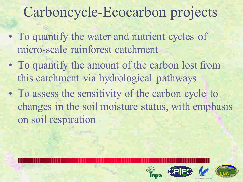 Carboncycle-Ecocarbon projects To quantify the water and nutrient cycles of micro-scale rainforest catchment To quantify the amount of the carbon lost from this catchment via hydrological pathways To assess the sensitivity of the carbon cycle to changes in the soil moisture status, with emphasis on soil respiration
