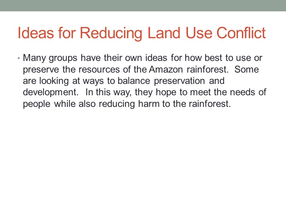 Ideas for Reducing Land Use Conflict Many groups have their own ideas for how best to use or preserve the resources of the Amazon rainforest.
