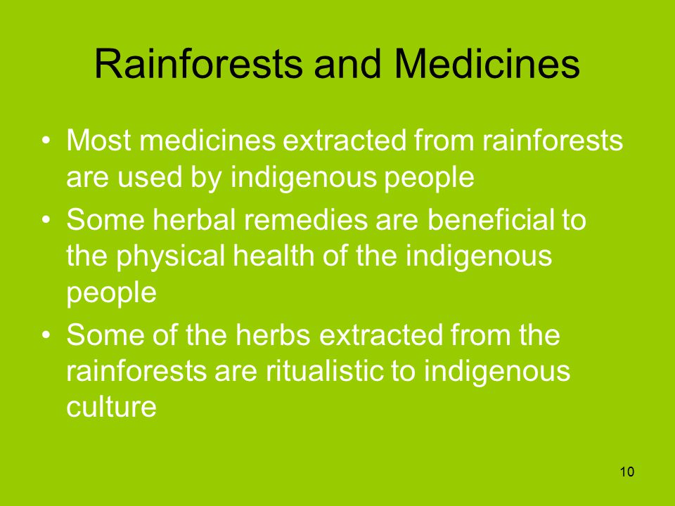 Rainforests and Medicines Most medicines extracted from rainforests are used by indigenous people Some herbal remedies are beneficial to the physical health of the indigenous people Some of the herbs extracted from the rainforests are ritualistic to indigenous culture 10