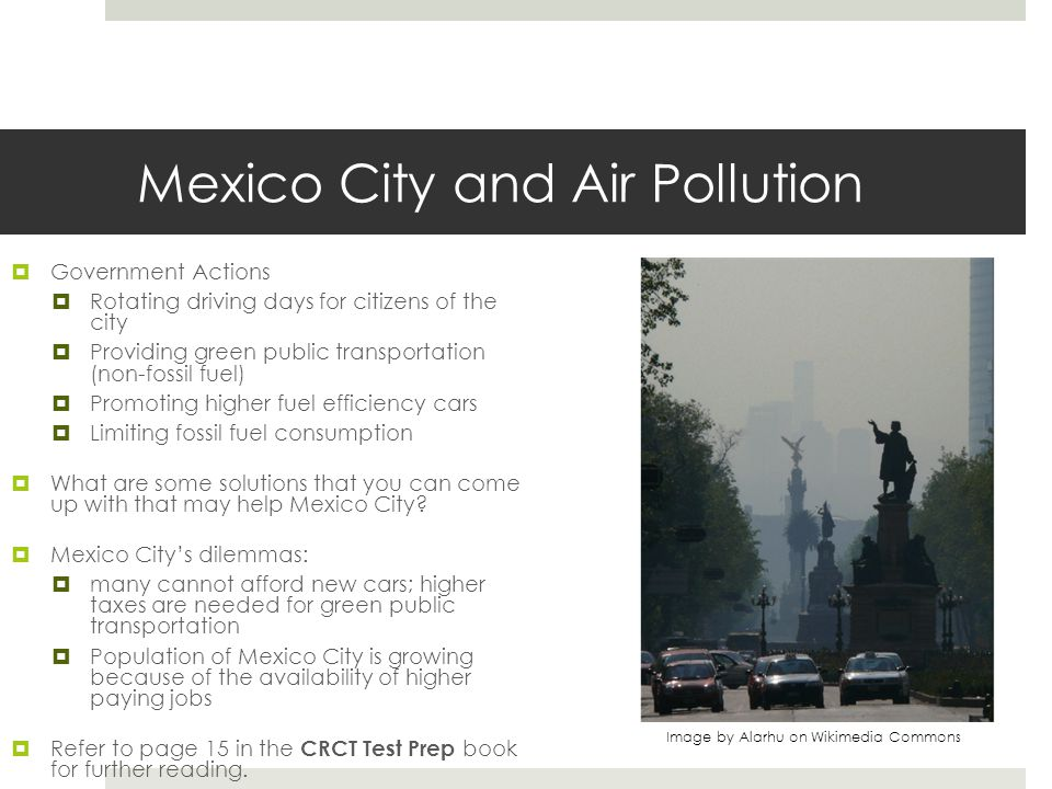 Mexico City and Air Pollution  Government Actions  Rotating driving days for citizens of the city  Providing green public transportation (non-fossi