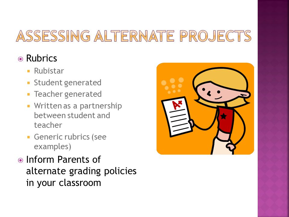  Rubrics  Rubistar  Student generated  Teacher generated  Written as a partnership between student and teacher  Generic rubrics (see examples)  Inform Parents of alternate grading policies in your classroom