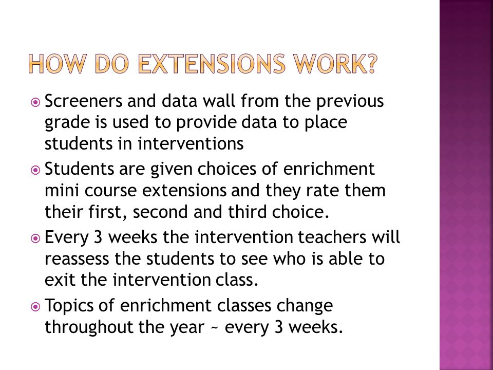  Screeners and data wall from the previous grade is used to provide data to place students in interventions  Students are given choices of enrichment mini course extensions and they rate them their first, second and third choice.