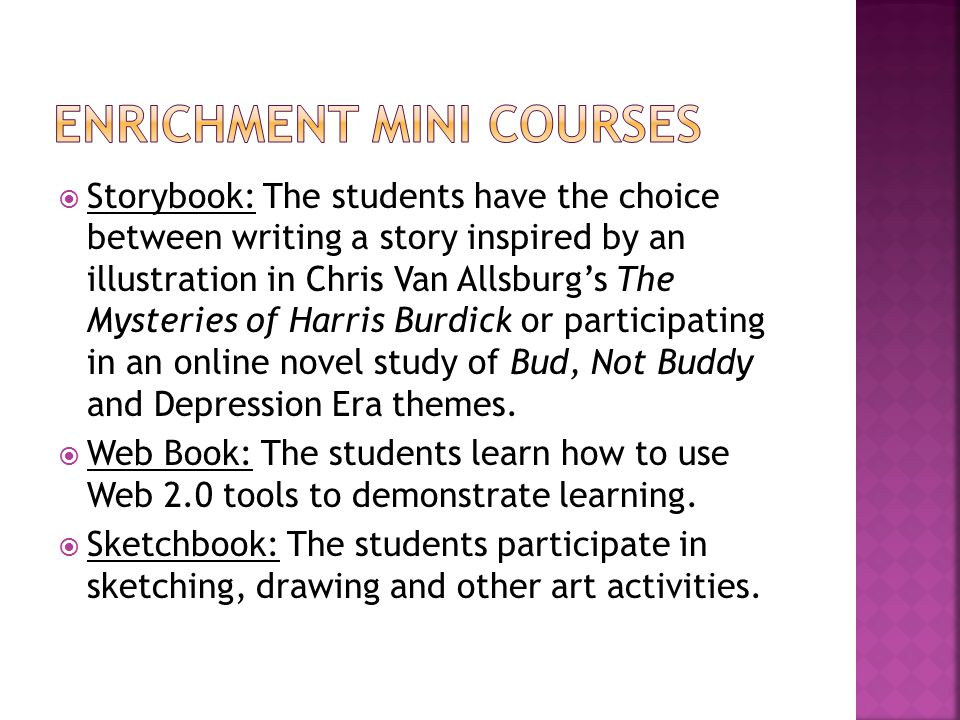  Storybook: The students have the choice between writing a story inspired by an illustration in Chris Van Allsburg's The Mysteries of Harris Burdick or participating in an online novel study of Bud, Not Buddy and Depression Era themes.