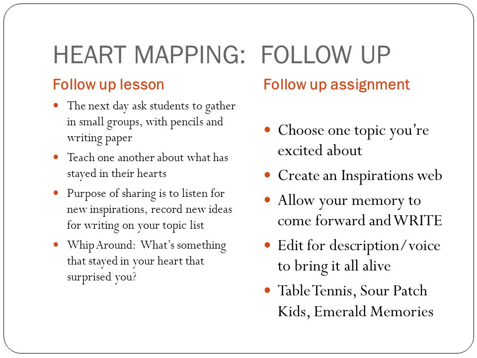 HEART MAPPING: FOLLOW UP Follow up lessonFollow up assignment The next day ask students to gather in small groups, with pencils and writing paper Teach one another about what has stayed in their hearts Purpose of sharing is to listen for new inspirations, record new ideas for writing on your topic list Whip Around: What's something that stayed in your heart that surprised you.
