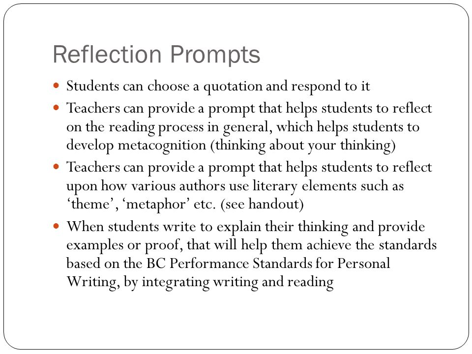 Reflection Prompts Students can choose a quotation and respond to it Teachers can provide a prompt that helps students to reflect on the reading process in general, which helps students to develop metacognition (thinking about your thinking) Teachers can provide a prompt that helps students to reflect upon how various authors use literary elements such as 'theme', 'metaphor' etc.