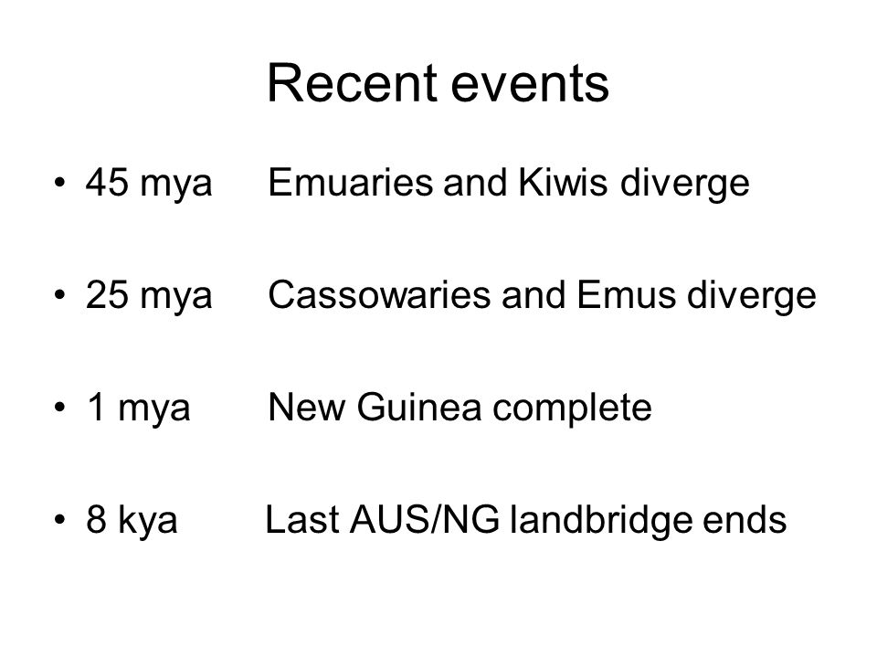 Recent events 45 mya Emuaries and Kiwis diverge 25 mya Cassowaries and Emus diverge 1 mya New Guinea complete 8 kya Last AUS/NG landbridge ends