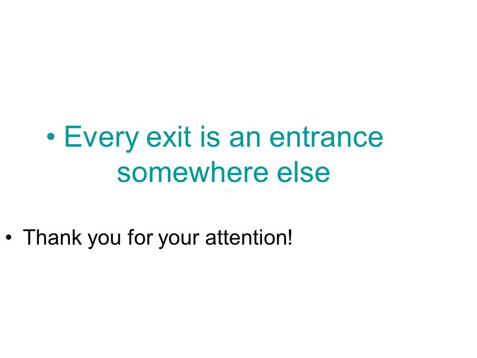 Every exit is an entrance somewhere else Thank you for your attention!