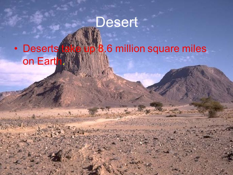 Desert Deserts take up 8.6 million square miles on Earth.