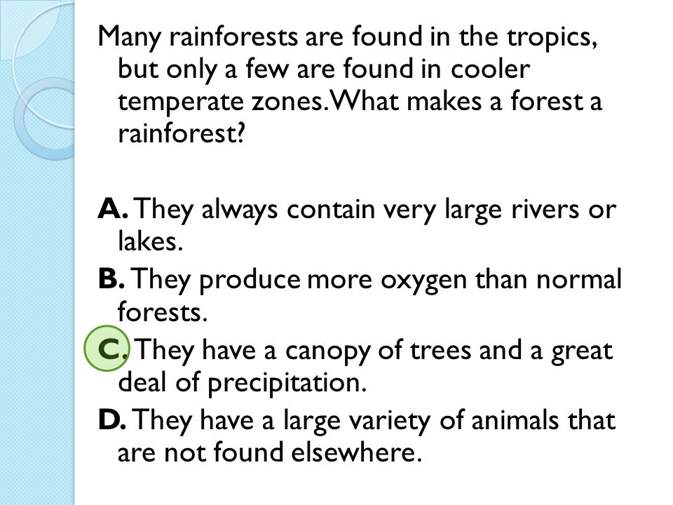 Many rainforests are found in the tropics, but only a few are found in cooler temperate zones. What makes a forest a rainforest? A. They always contai