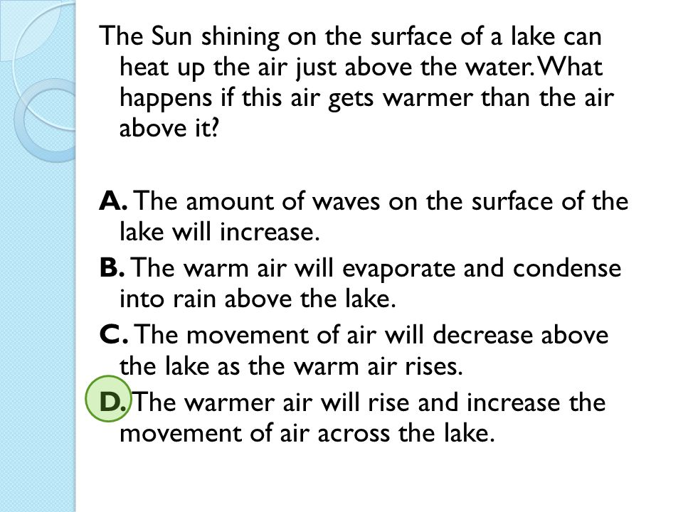 The Sun shining on the surface of a lake can heat up the air just above the water. What happens if this air gets warmer than the air above it? A. The