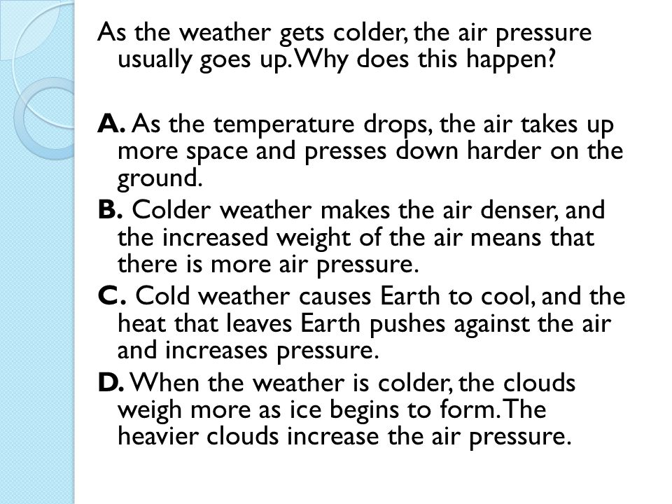 As the weather gets colder, the air pressure usually goes up. Why does this happen? A. As the temperature drops, the air takes up more space and press