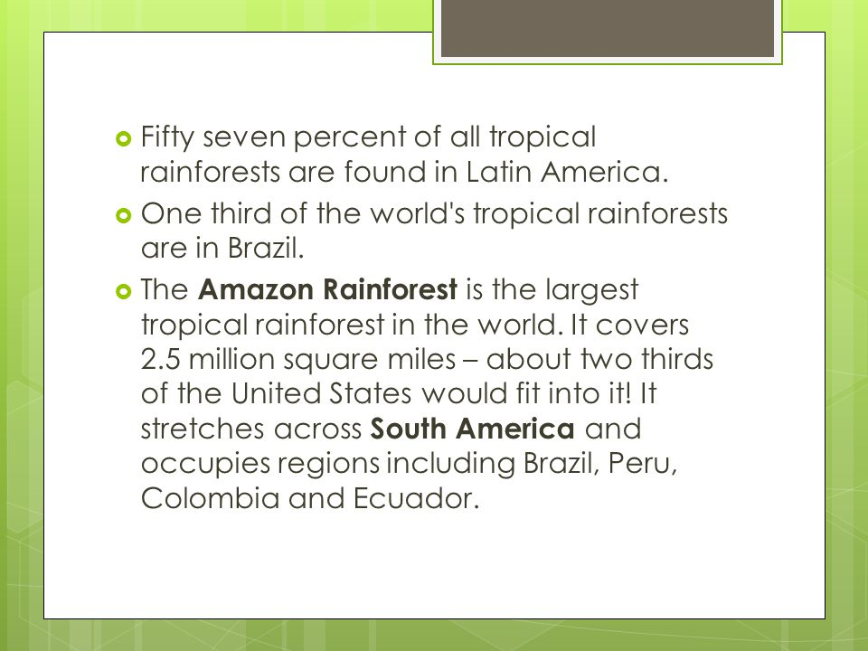  Fifty seven percent of all tropical rainforests are found in Latin America.  One third of the world's tropical rainforests are in Brazil.  The Ama