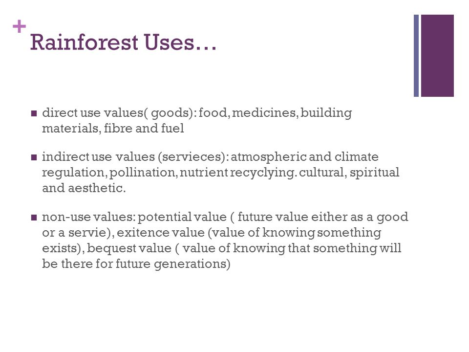 + Rainforest Uses… direct use values( goods): food, medicines, building materials, fibre and fuel indirect use values (servieces): atmospheric and climate regulation, pollination, nutrient recyclying.