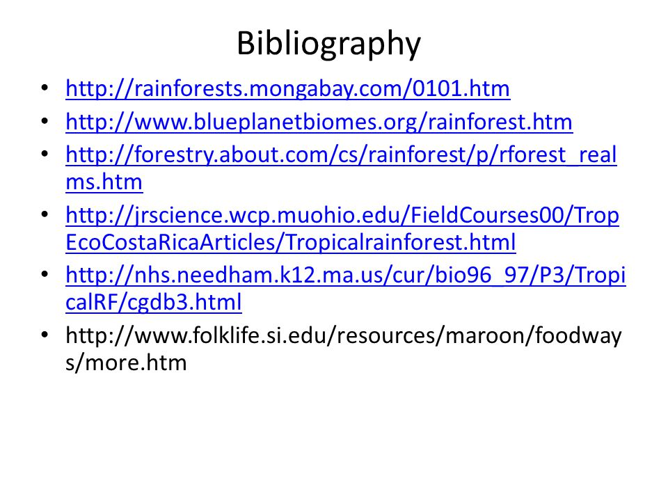 Bibliography http://rainforests.mongabay.com/0101.htm http://www.blueplanetbiomes.org/rainforest.htm http://forestry.about.com/cs/rainforest/p/rforest_real ms.htm http://forestry.about.com/cs/rainforest/p/rforest_real ms.htm http://jrscience.wcp.muohio.edu/FieldCourses00/Trop EcoCostaRicaArticles/Tropicalrainforest.html http://jrscience.wcp.muohio.edu/FieldCourses00/Trop EcoCostaRicaArticles/Tropicalrainforest.html http://nhs.needham.k12.ma.us/cur/bio96_97/P3/Tropi calRF/cgdb3.html http://nhs.needham.k12.ma.us/cur/bio96_97/P3/Tropi calRF/cgdb3.html http://www.folklife.si.edu/resources/maroon/foodway s/more.htm