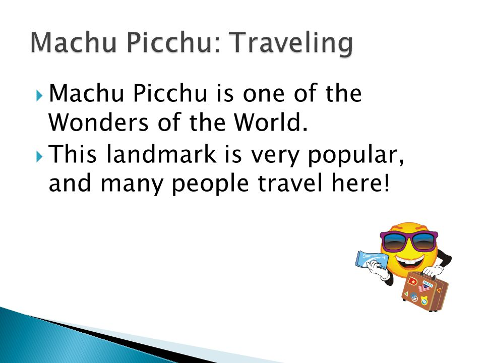  Machu Picchu is one of the Wonders of the World.  This landmark is very popular, and many people travel here!