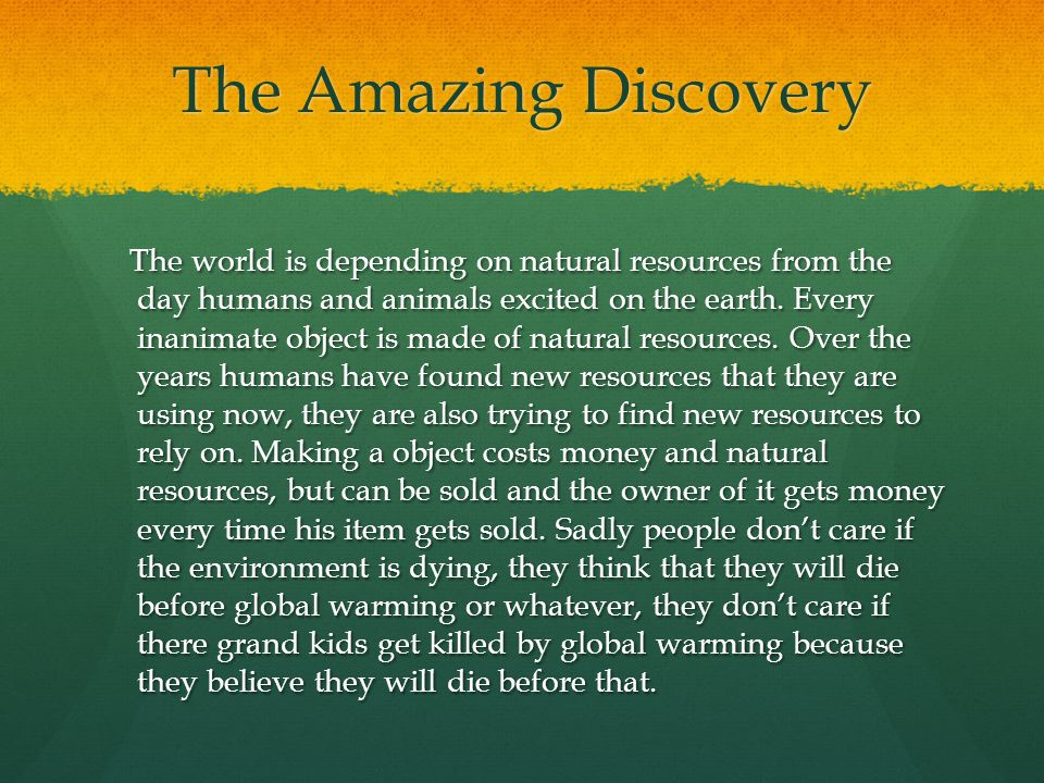 The Amazing Discovery The world is depending on natural resources from the day humans and animals excited on the earth.