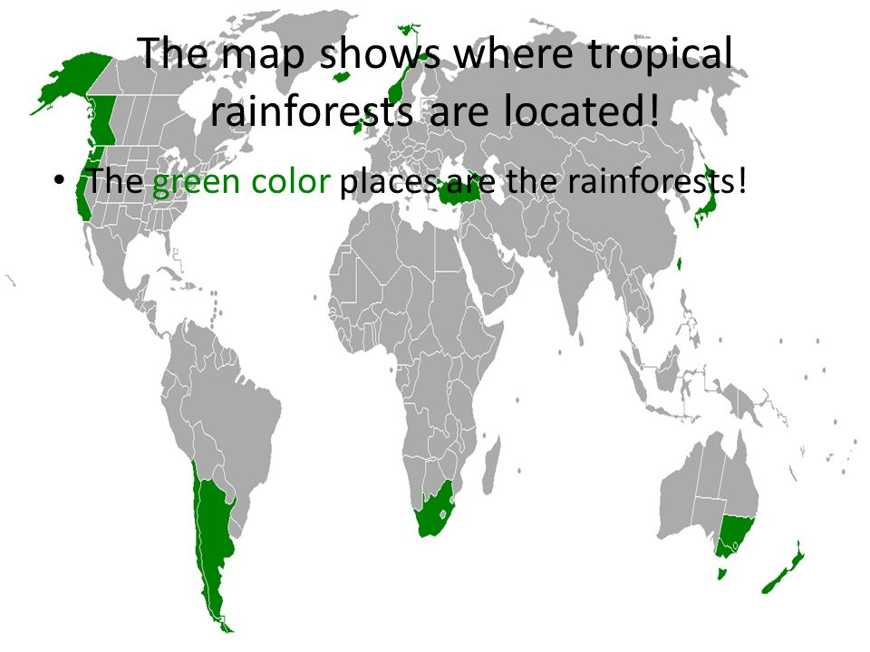 The map shows where tropical rainforests are located! The green color places are the rainforests!