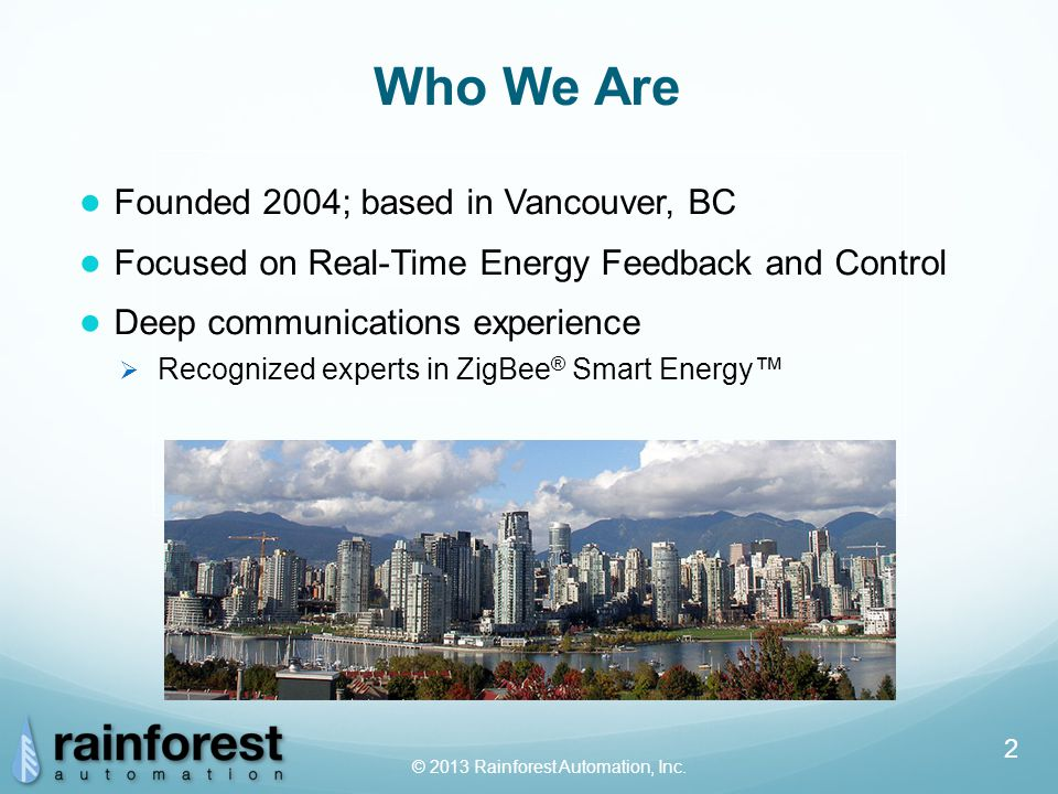 2 Who We Are ● Founded 2004; based in Vancouver, BC ● Focused on Real-Time Energy Feedback and Control ● Deep communications experience  Recognized experts in ZigBee ® Smart Energy™