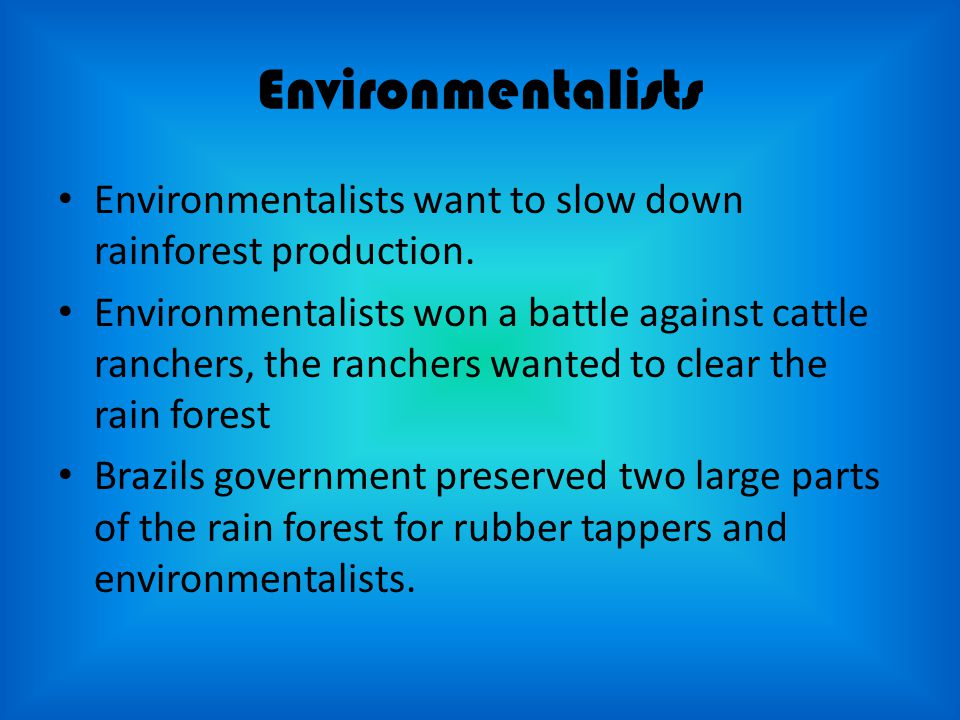 Environmentalists Environmentalists want to slow down rainforest production.