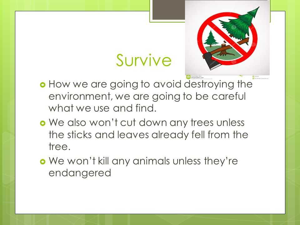 Survive  How we are going to avoid destroying the environment, we are going to be careful what we use and find.  We also won't cut down any trees un