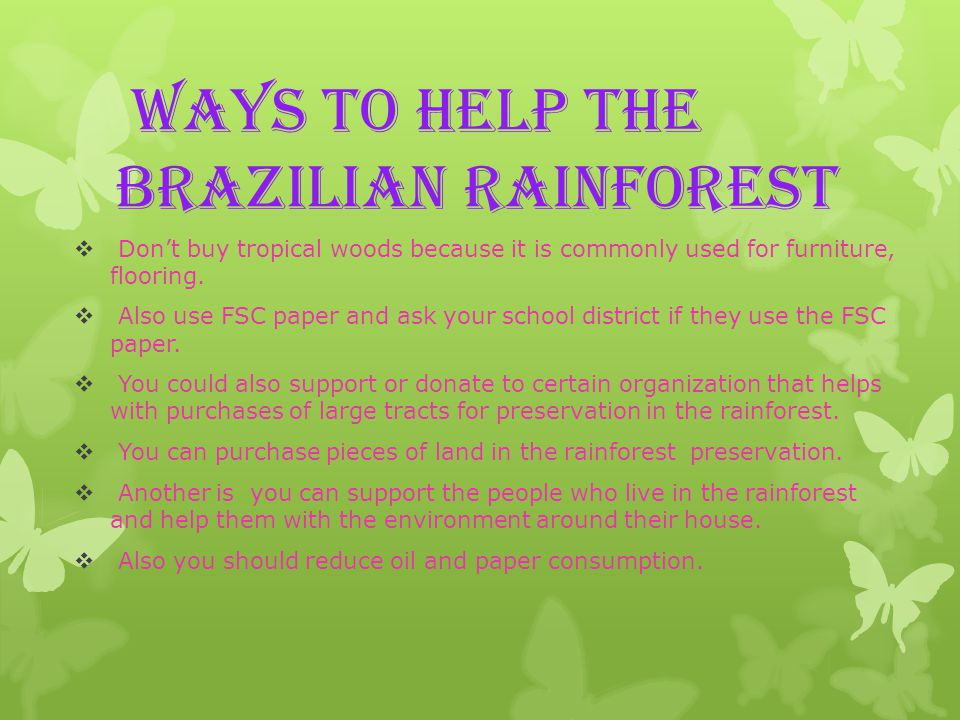 Ways to help the Brazilian rainforest  Don't buy tropical woods because it is commonly used for furniture, flooring.