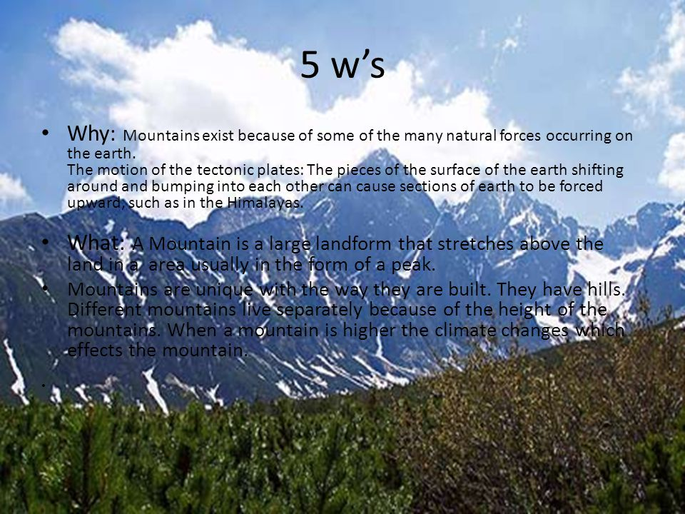 5 w's Why: Mountains exist because of some of the many natural forces occurring on the earth. The motion of the tectonic plates: The pieces of the sur