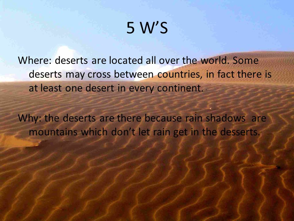 5 W'S Where: deserts are located all over the world. Some deserts may cross between countries, in fact there is at least one desert in every continent