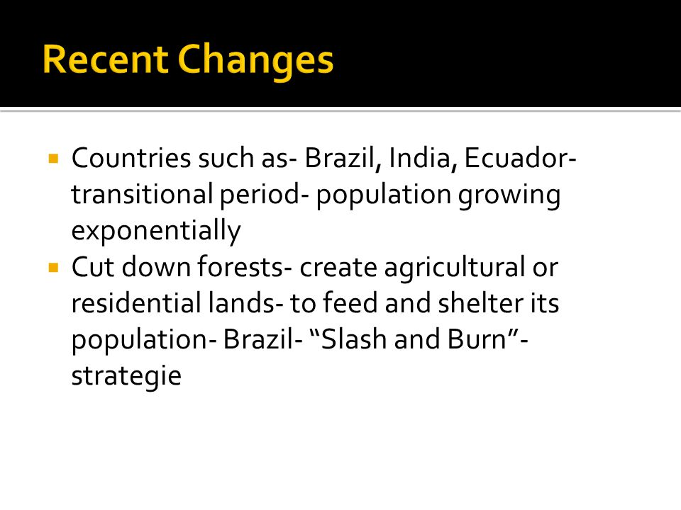  Countries such as- Brazil, India, Ecuador- transitional period- population growing exponentially  Cut down forests- create agricultural or residential lands- to feed and shelter its population- Brazil- Slash and Burn - strategie