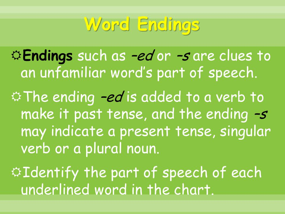 Word Endings  Endings such as –ed or –s are clues to an unfamiliar word's part of speech.  The ending –ed is added to a verb to make it past tense,