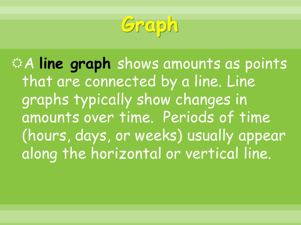 Graph  A line graph shows amounts as points that are connected by a line. Line graphs typically show changes in amounts over time. Periods of time (h