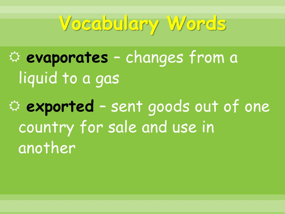 Vocabulary Words  evaporates – changes from a liquid to a gas  exported – sent goods out of one country for sale and use in another