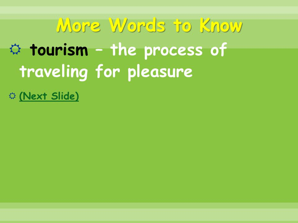 More Words to Know  tourism – the process of traveling for pleasure  (Next Slide) (Next Slide)