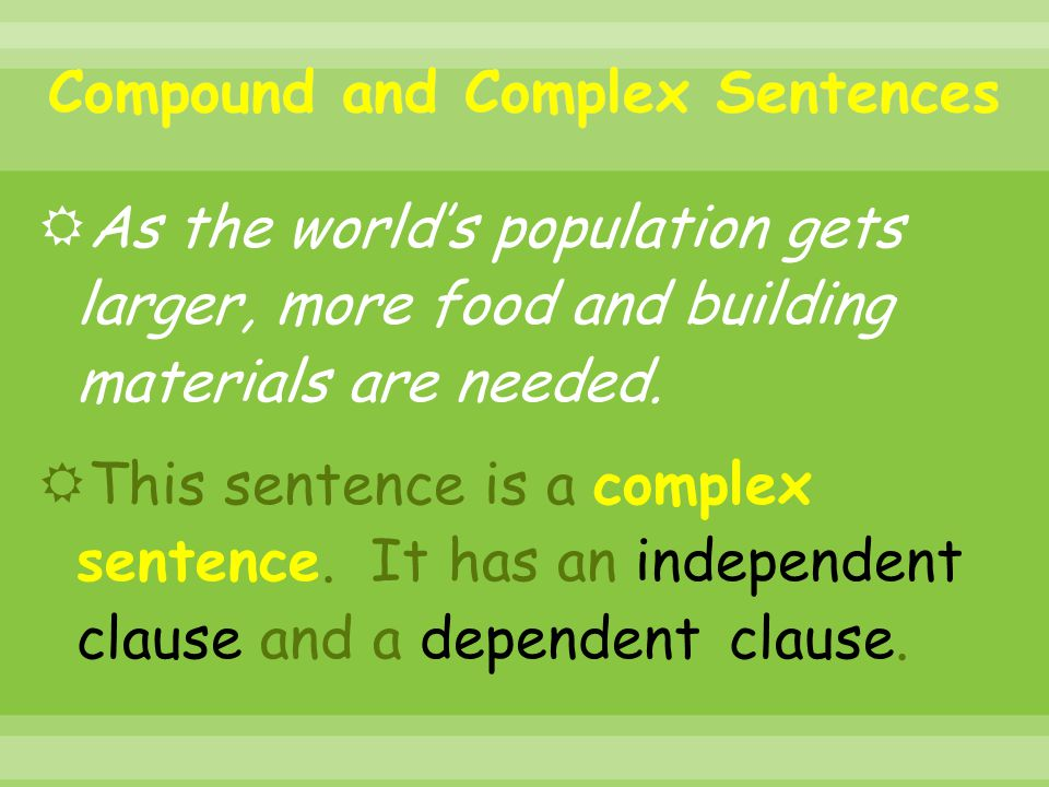  As the world's population gets larger, more food and building materials are needed.  This sentence is a complex sentence. It has an independent cla