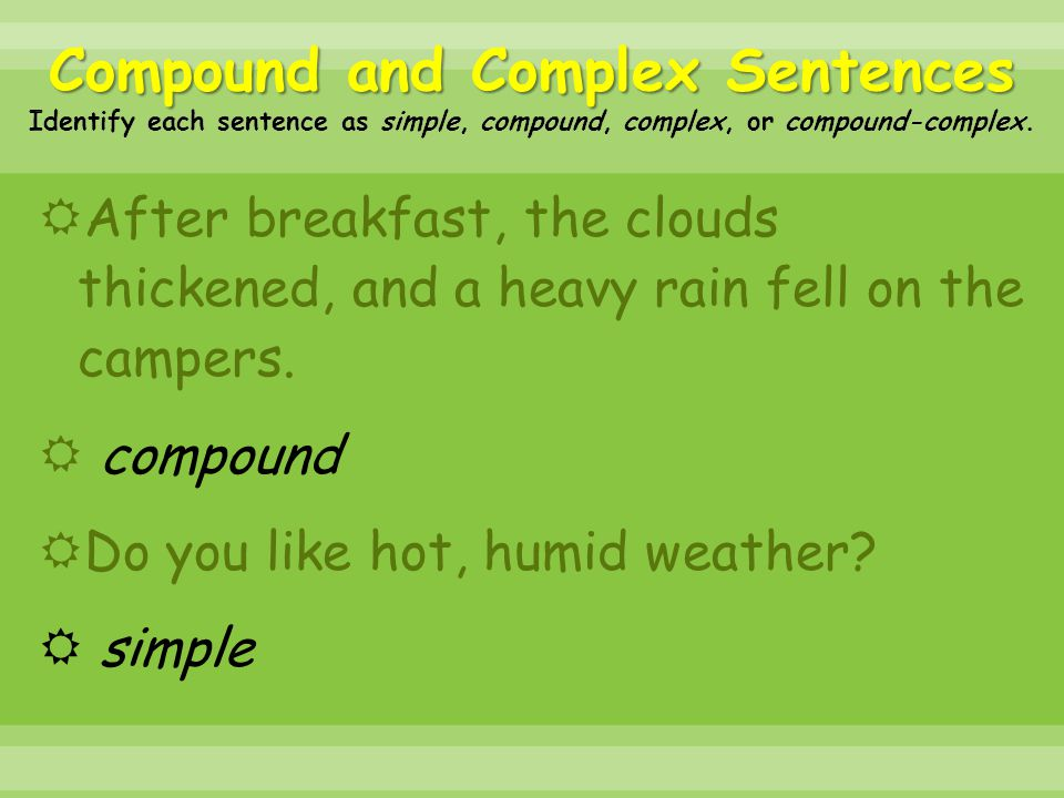  After breakfast, the clouds thickened, and a heavy rain fell on the campers.  compound  Do you like hot, humid weather?  simple