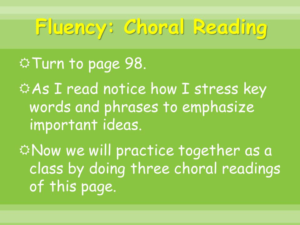 Fluency: Choral Reading  Turn to page 98.  As I read notice how I stress key words and phrases to emphasize important ideas.  Now we will practice
