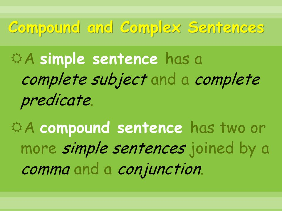 Compound and Complex Sentences  A simple sentence has a complete subject and a complete predicate.  A compound sentence has two or more simple sente