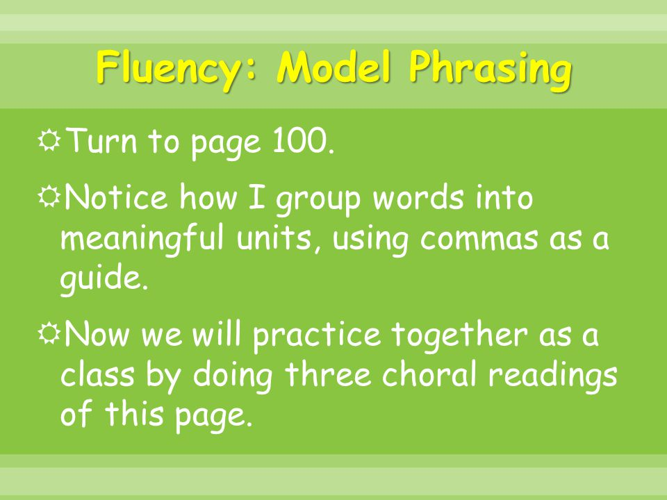 Fluency: Model Phrasing  Turn to page 100.  Notice how I group words into meaningful units, using commas as a guide.  Now we will practice together