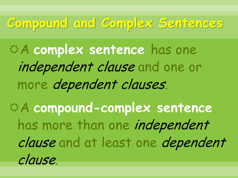 Compound and Complex Sentences  A complex sentence has one independent clause and one or more dependent clauses.  A compound-complex sentence has mo